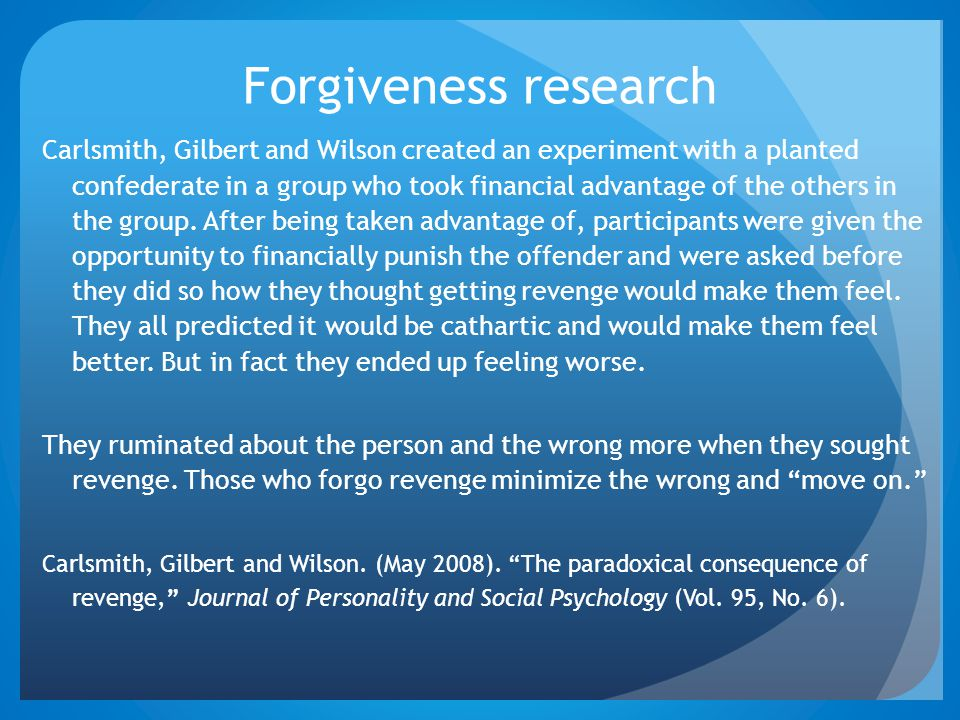 Forgiveness research Carlsmith, Gilbert and Wilson created an experiment with a planted confederate in a group who took financial advantage of the oth