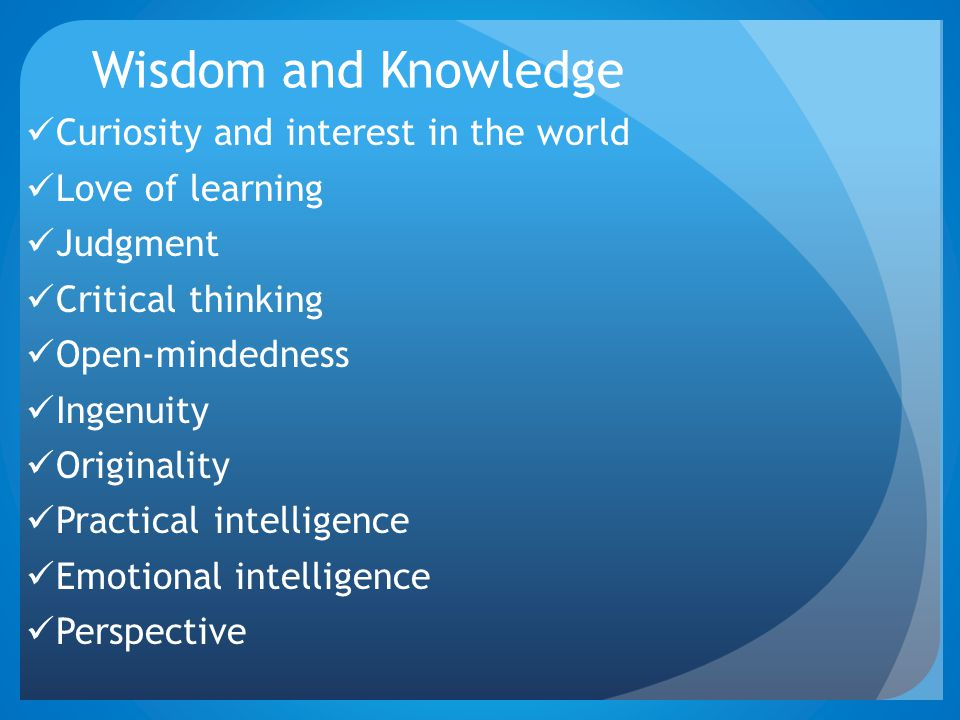 Wisdom and Knowledge Curiosity and interest in the world Love of learning Judgment Critical thinking Open-mindedness Ingenuity Originality Practical i