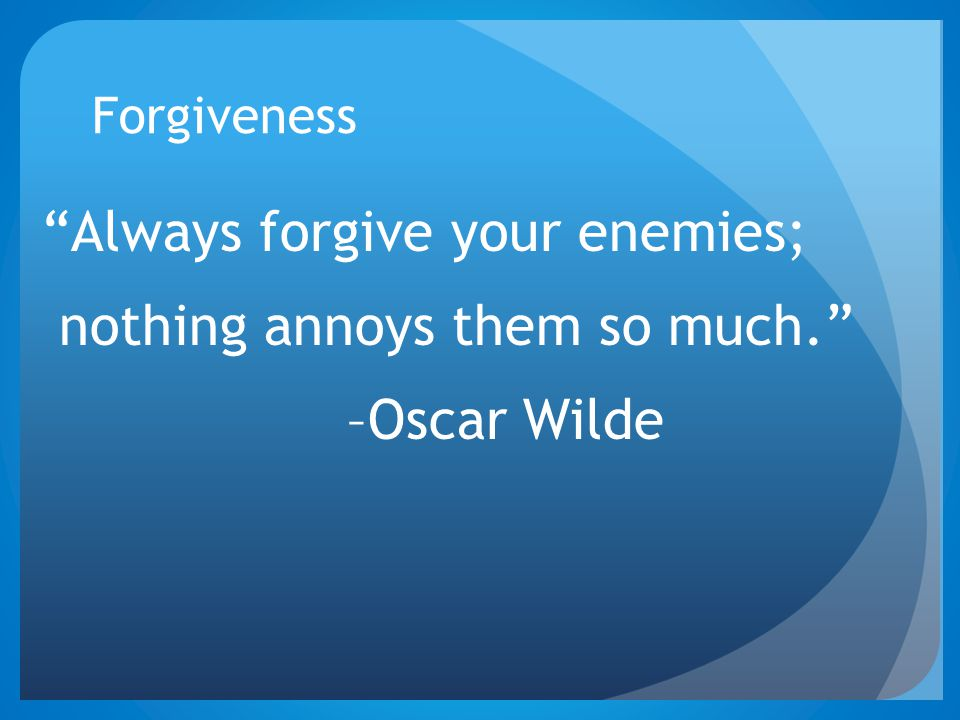 "Forgiveness ""Always forgive your enemies; nothing annoys them so much."" –Oscar Wilde"