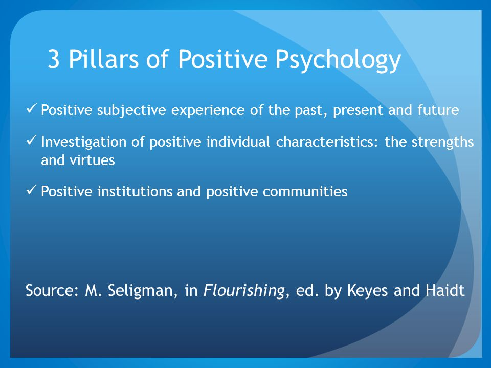 3 Pillars of Positive Psychology Positive subjective experience of the past, present and future Investigation of positive individual characteristics: