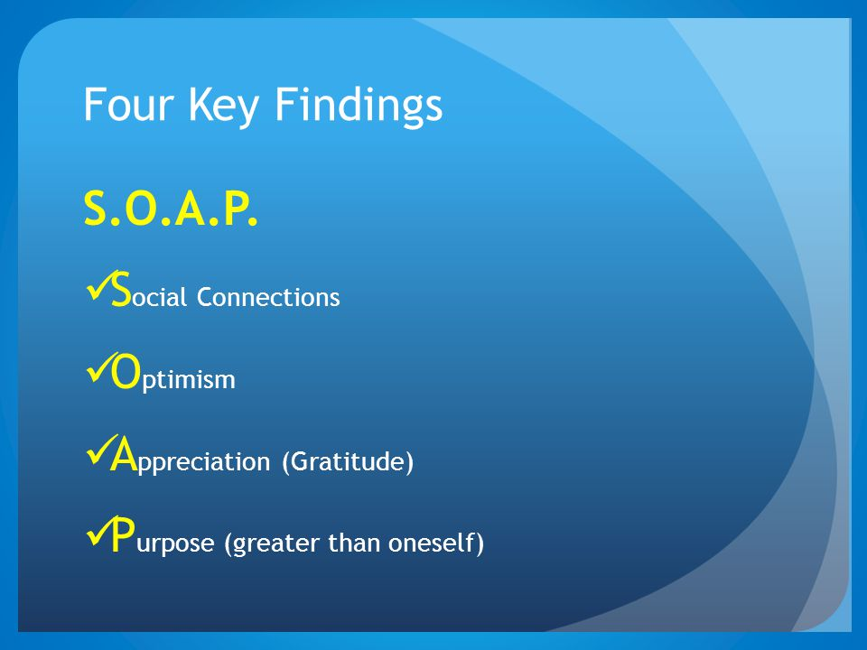 Four Key Findings S.O.A.P. S ocial Connections O ptimism A ppreciation (Gratitude) P urpose (greater than oneself)