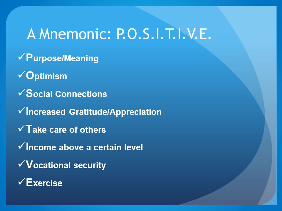 A Mnemonic: P.O.S.I.T.I.V.E. P urpose/Meaning O ptimism S ocial Connections I ncreased Gratitude/Appreciation T ake care of others I ncome above a cer