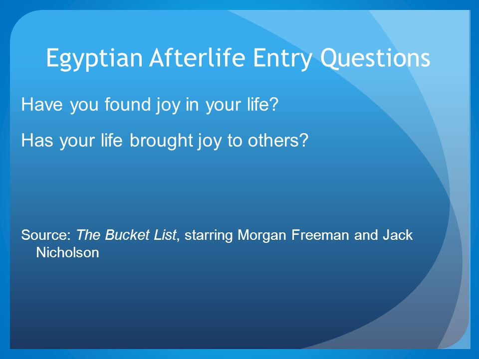 Egyptian Afterlife Entry Questions Have you found joy in your life? Has your life brought joy to others? Source: The Bucket List, starring Morgan Free