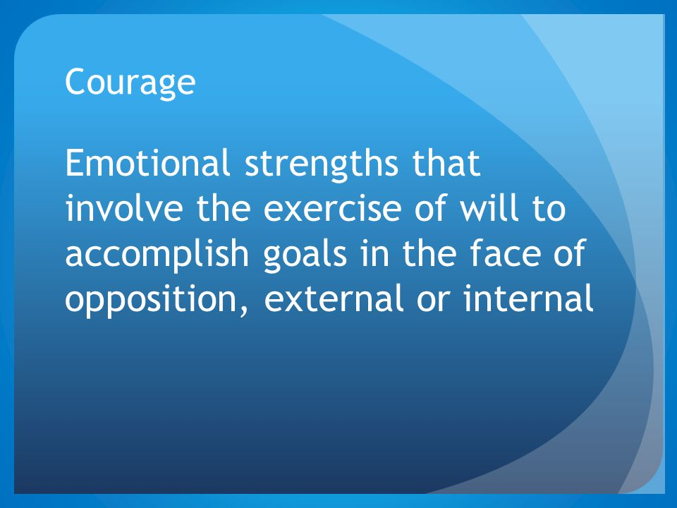 Courage Emotional strengths that involve the exercise of will to accomplish goals in the face of opposition, external or internal