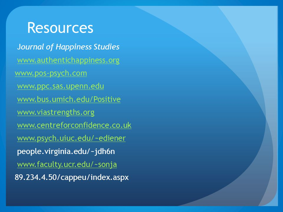 Resources Journal of Happiness Studies www.authentichappiness.org www.pos-psych.com www.ppc.sas.upenn.edu www.bus.umich.edu/Positive www.viastrengths.