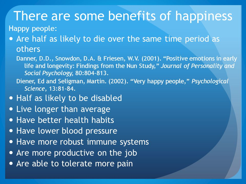 There are some benefits of happiness Happy people: Are half as likely to die over the same time period as others Danner, D.D., Snowdon, D.A. & Friesen