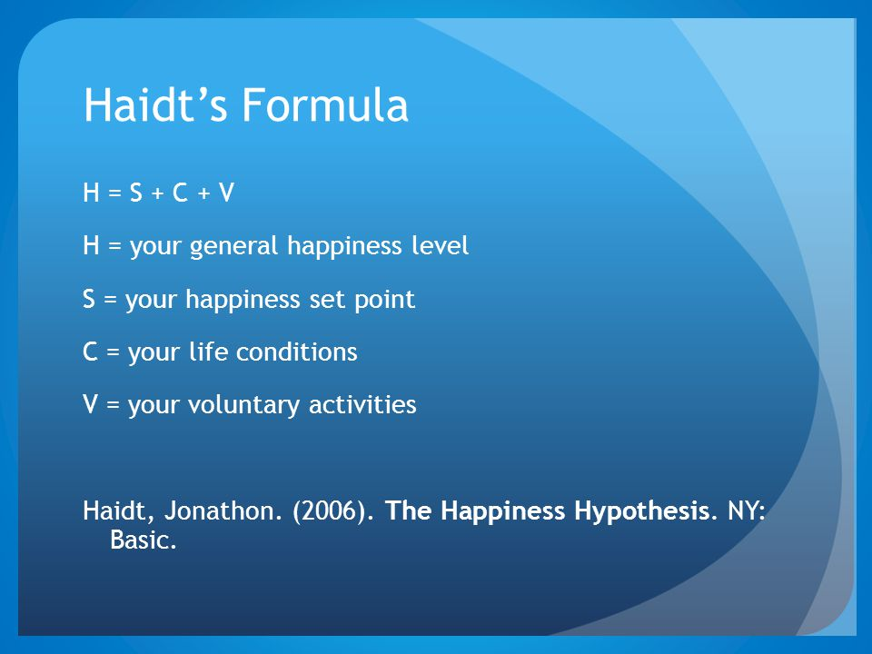 Haidt's Formula H = S + C + V H = your general happiness level S = your happiness set point C = your life conditions V = your voluntary activities Hai