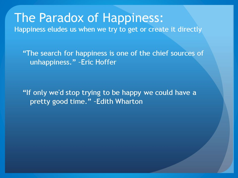 "The Paradox of Happiness: Happiness eludes us when we try to get or create it directly ""The search for happiness is one of the chief sources of unhapp"