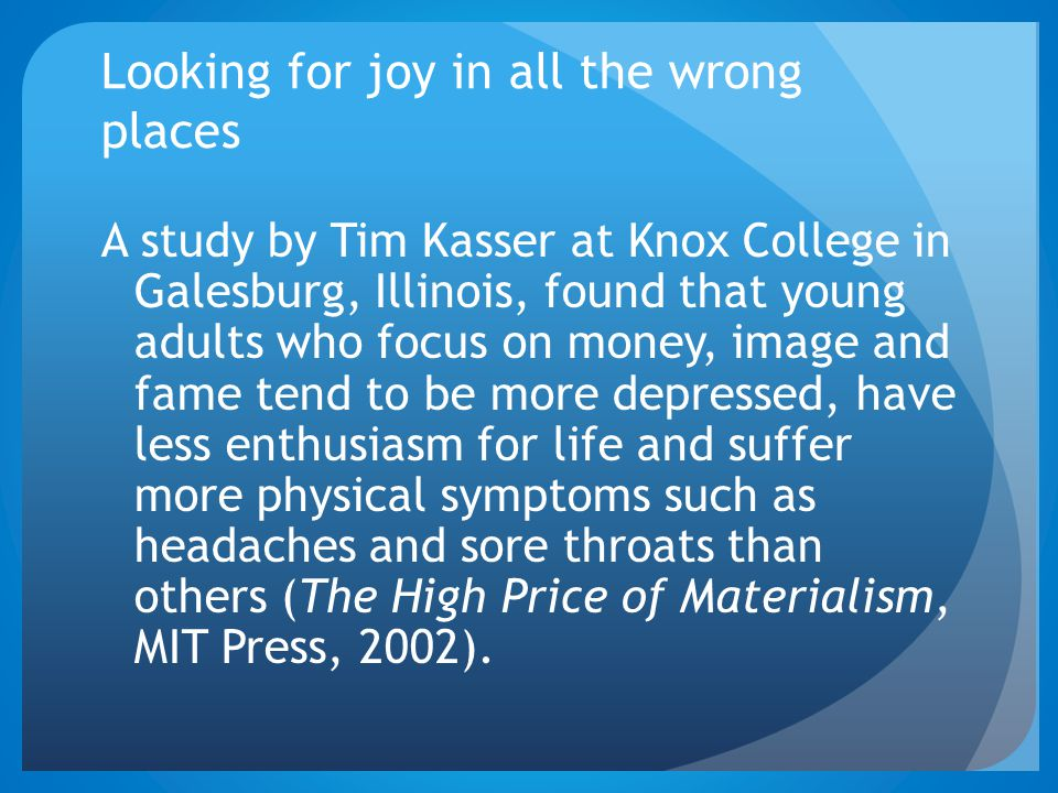 Looking for joy in all the wrong places A study by Tim Kasser at Knox College in Galesburg, Illinois, found that young adults who focus on money, imag
