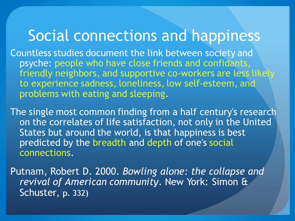 Social connections and happiness Countless studies document the link between society and psyche: people who have close friends and confidants, friendl