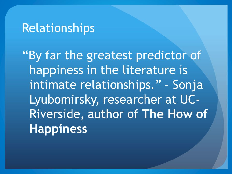 "Relationships ""By far the greatest predictor of happiness in the literature is intimate relationships."" – Sonja Lyubomirsky, researcher at UC- Riversi"