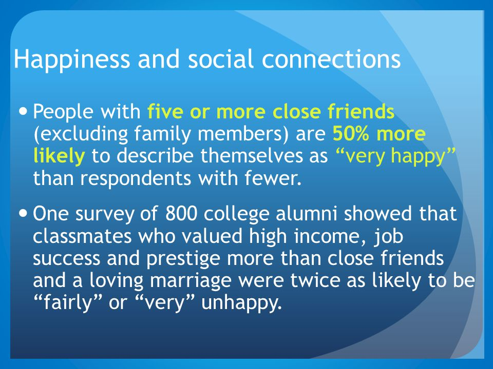 "Happiness and social connections People with five or more close friends (excluding family members) are 50% more likely to describe themselves as ""very"