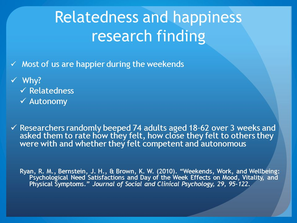 Relatedness and happiness research finding Most of us are happier during the weekends Why? Relatedness Autonomy Researchers randomly beeped 74 adults