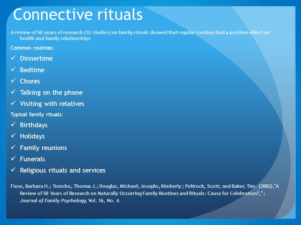 Connective rituals A review of 50 years of research (32 studies) on family rituals showed that regular routines had a positive effect on health and fa