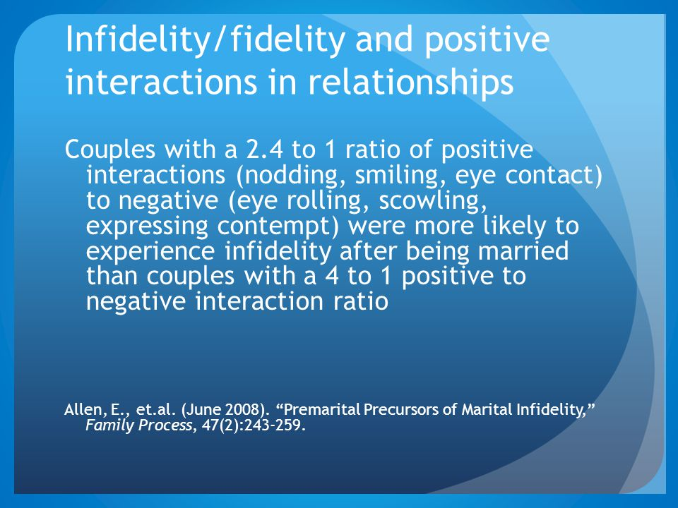 Infidelity/fidelity and positive interactions in relationships Couples with a 2.4 to 1 ratio of positive interactions (nodding, smiling, eye contact)