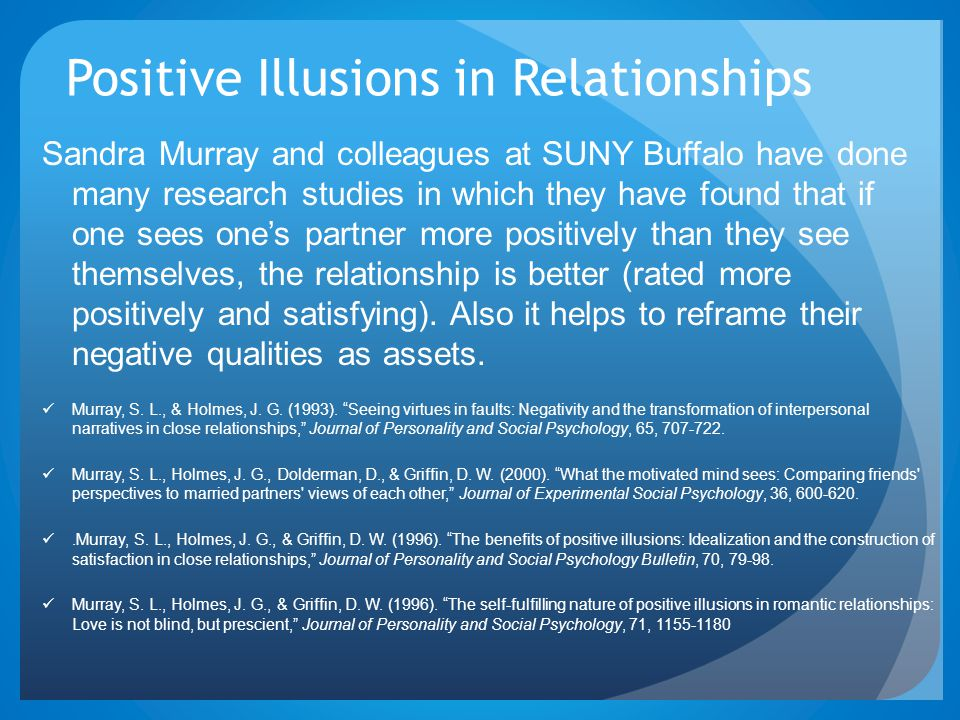 Positive Illusions in Relationships Sandra Murray and colleagues at SUNY Buffalo have done many research studies in which they have found that if one