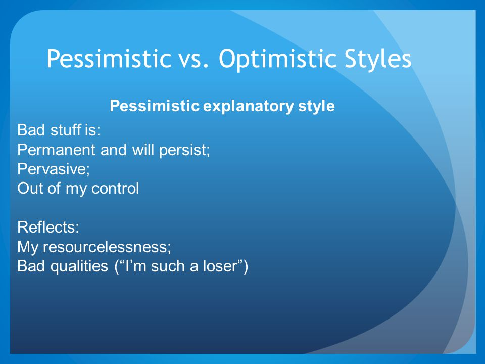 Pessimistic vs. Optimistic Styles Bad stuff is: Permanent and will persist; Pervasive; Out of my control Reflects: My resourcelessness; Bad qualities