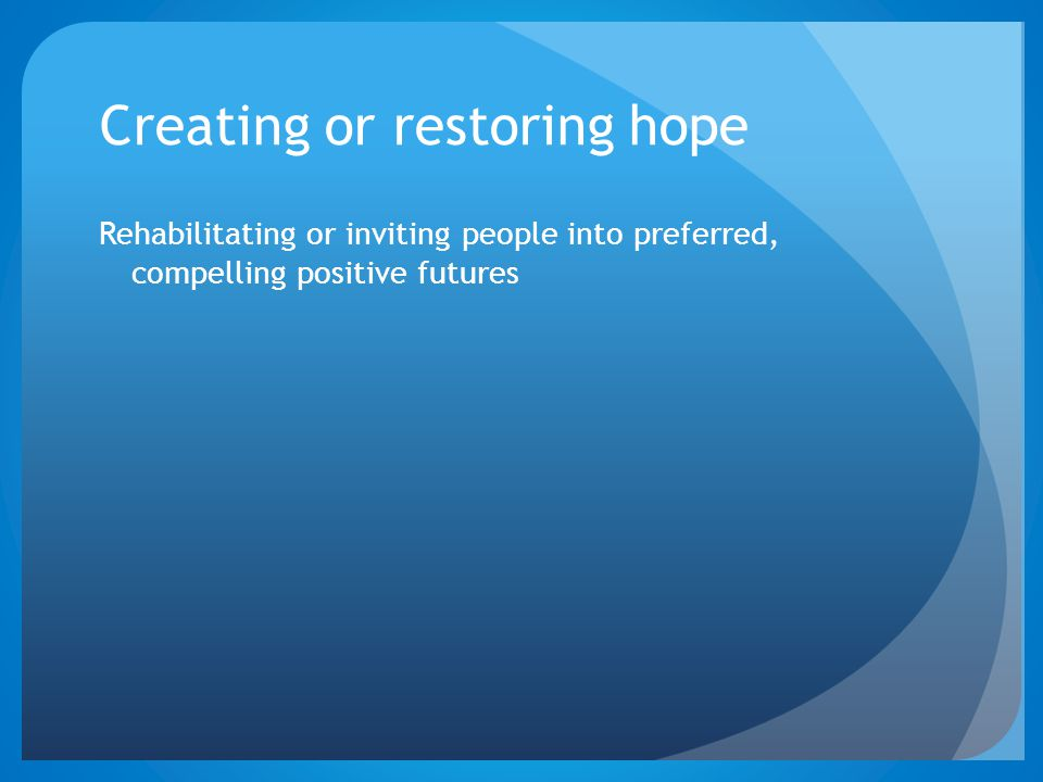 Creating or restoring hope Rehabilitating or inviting people into preferred, compelling positive futures