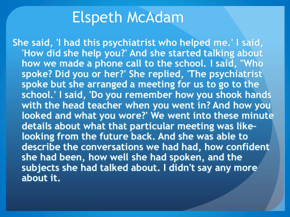 Elspeth McAdam She said, 'I had this psychiatrist who helped me.' I said, 'How did she help you?' And she started talking about how we made a phone ca