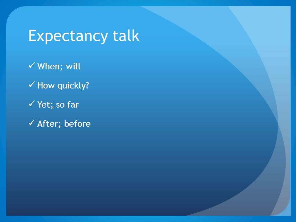 Expectancy talk When; will How quickly? Yet; so far After; before
