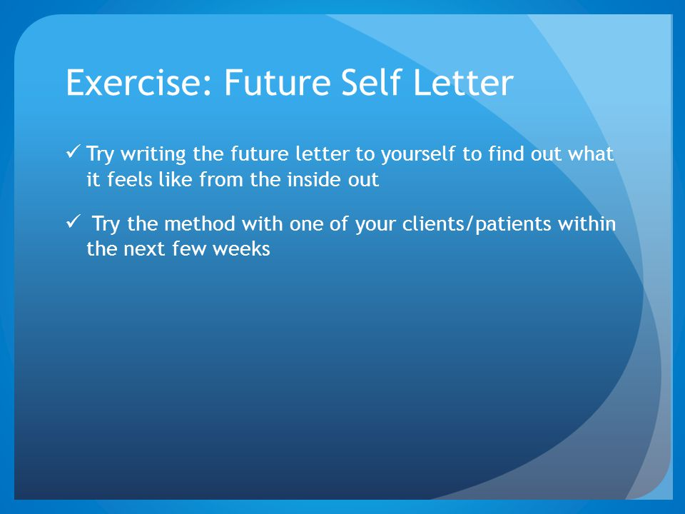 Exercise: Future Self Letter Try writing the future letter to yourself to find out what it feels like from the inside out Try the method with one of y
