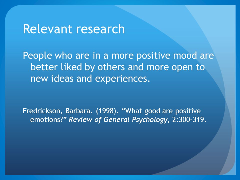 Relevant research People who are in a more positive mood are better liked by others and more open to new ideas and experiences. Fredrickson, Barbara.