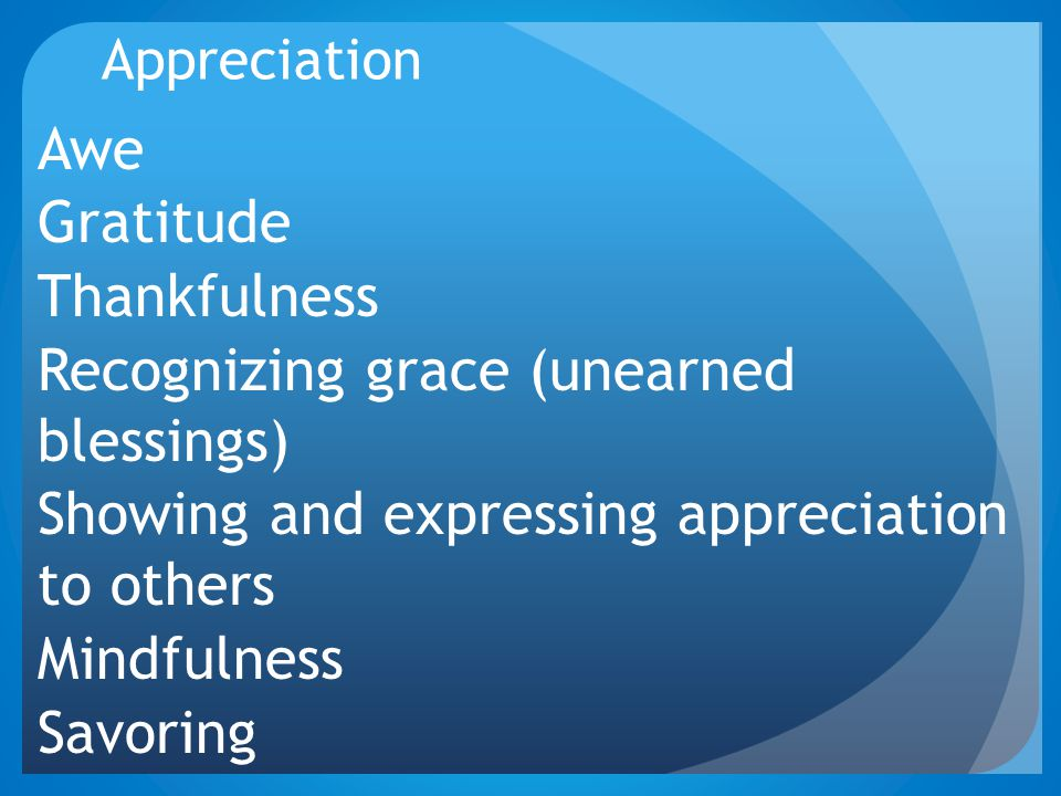 Appreciation Awe Gratitude Thankfulness Recognizing grace (unearned blessings) Showing and expressing appreciation to others Mindfulness Savoring
