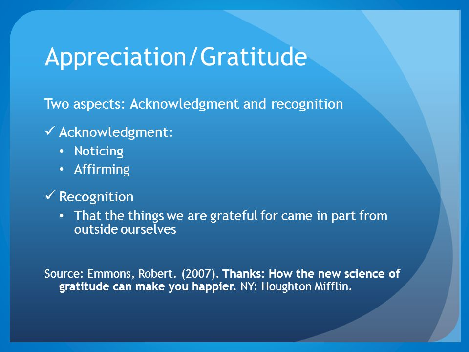 Appreciation/Gratitude Two aspects: Acknowledgment and recognition Acknowledgment: Noticing Affirming Recognition That the things we are grateful for