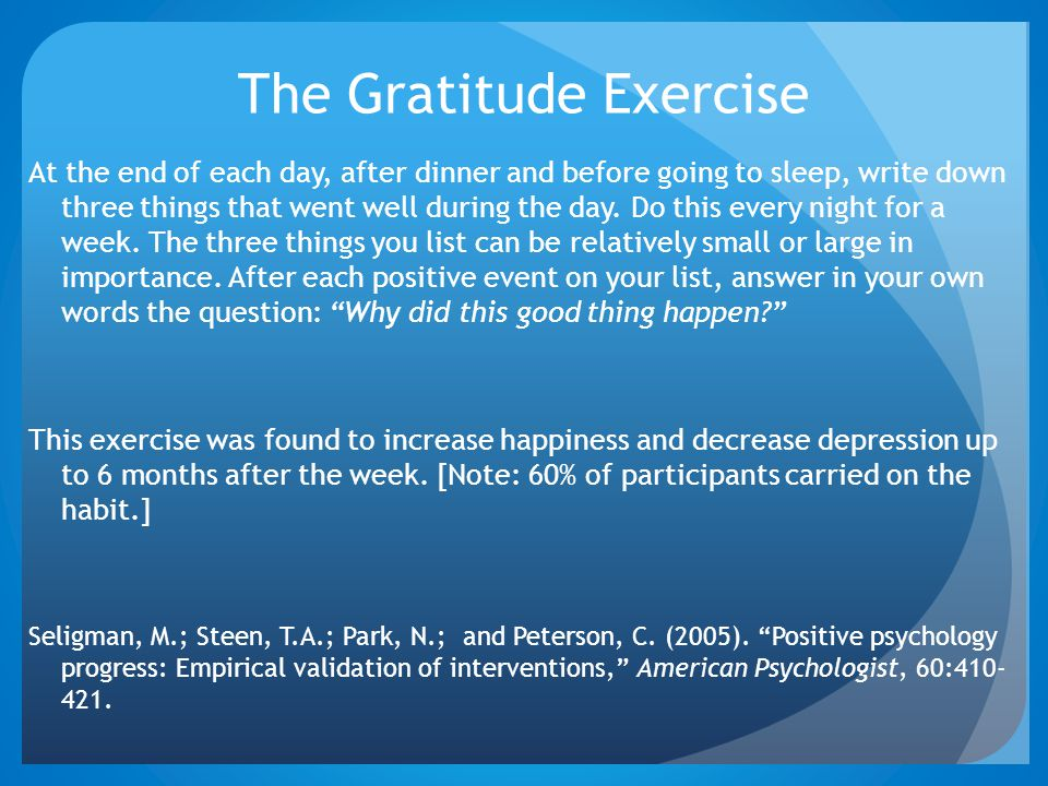 The Gratitude Exercise At the end of each day, after dinner and before going to sleep, write down three things that went well during the day. Do this