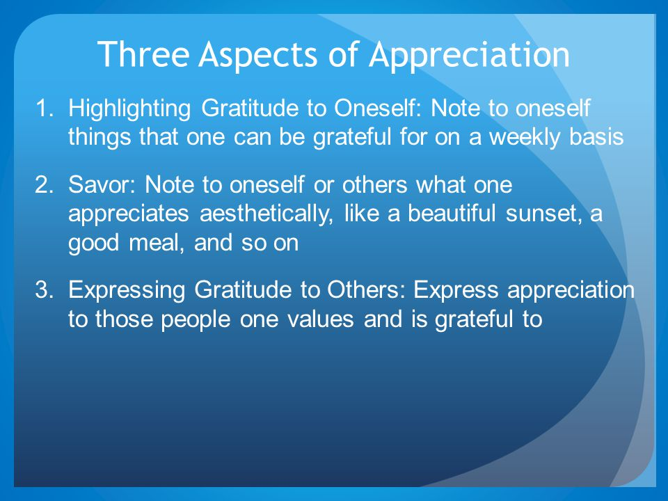 Three Aspects of Appreciation 1. Highlighting Gratitude to Oneself: Note to oneself things that one can be grateful for on a weekly basis 2. Savor: No