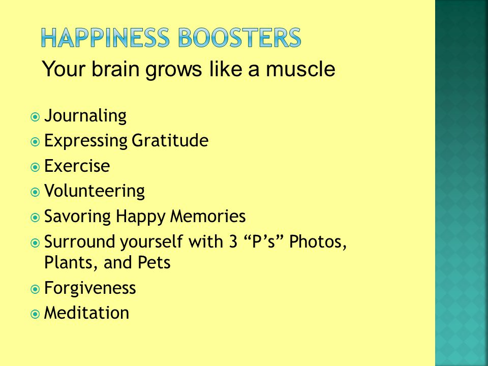  Journaling  Expressing Gratitude  Exercise  Volunteering  Savoring Happy Memories  Surround yourself with 3 P's Photos, Plants, and Pets  Forgiveness  Meditation Your brain grows like a muscle