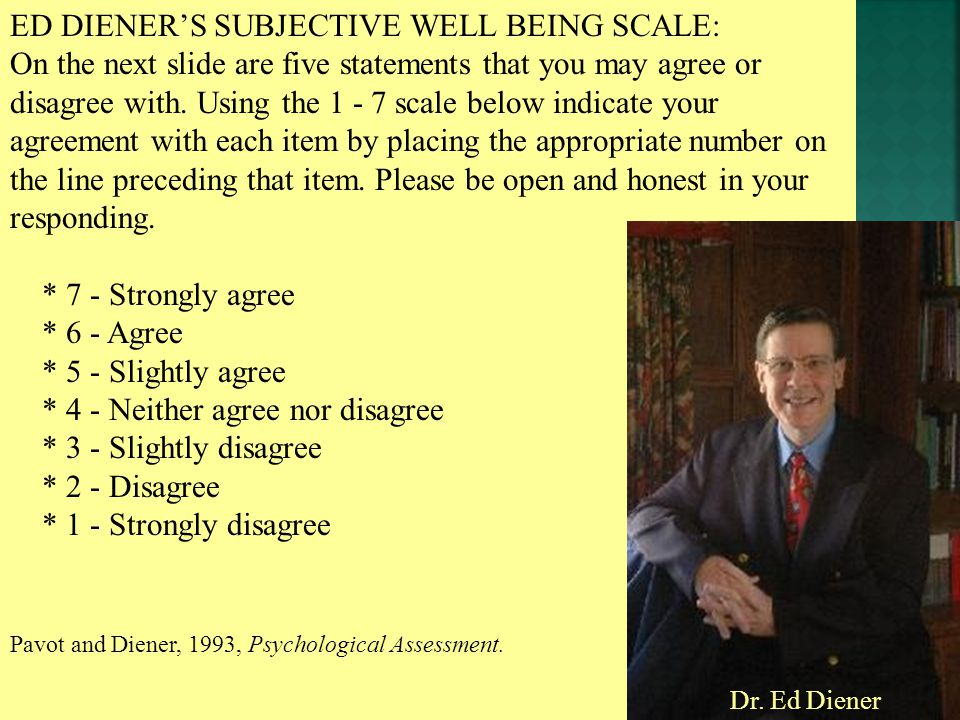 ED DIENER'S SUBJECTIVE WELL BEING SCALE: On the next slide are five statements that you may agree or disagree with.
