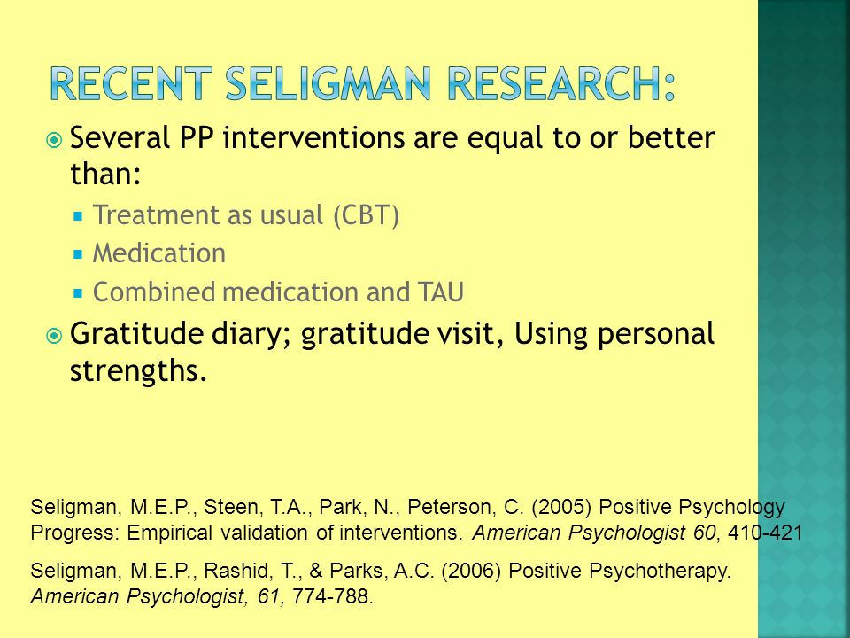  Several PP interventions are equal to or better than:  Treatment as usual (CBT)  Medication  Combined medication and TAU  Gratitude diary; gratitude visit, Using personal strengths.