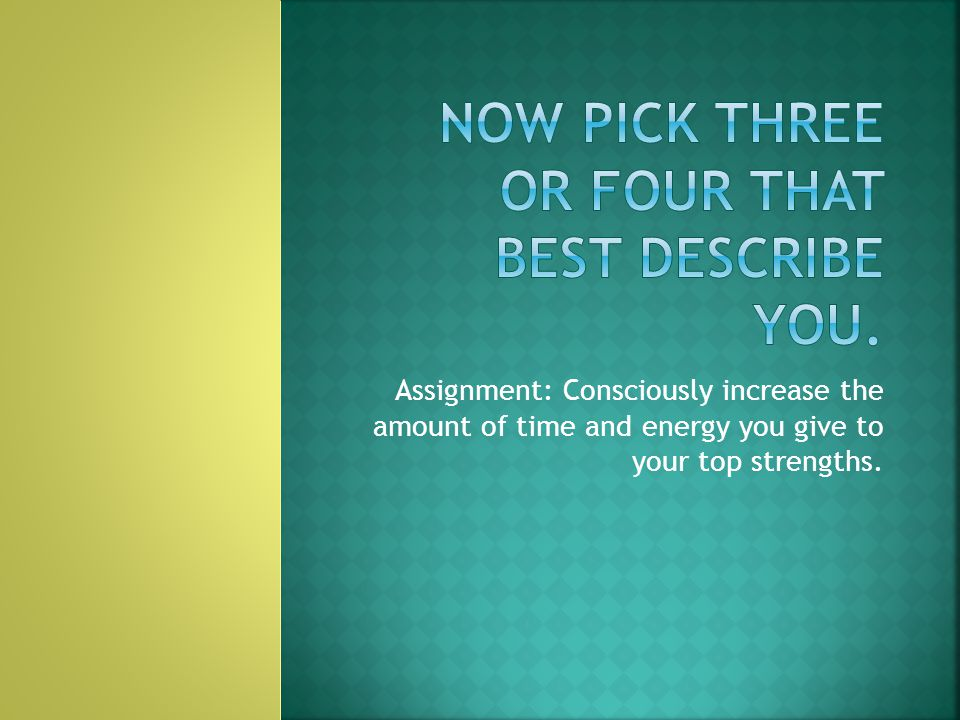 Assignment: Consciously increase the amount of time and energy you give to your top strengths.