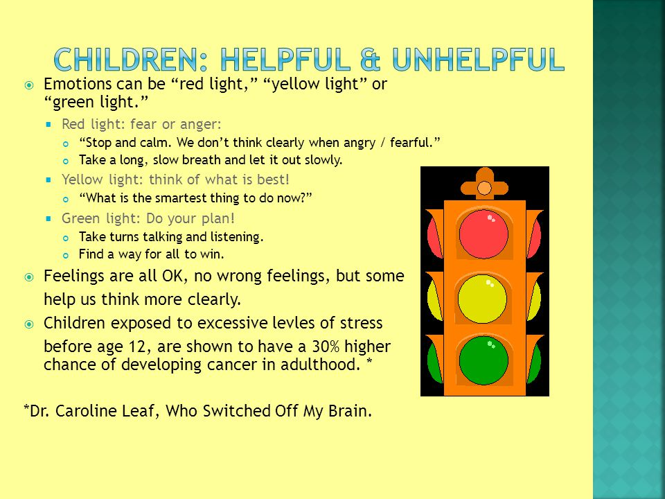  Emotions can be red light, yellow light or green light.  Red light: fear or anger: Stop and calm.