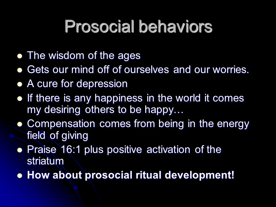 Prosocial behaviors The wisdom of the ages The wisdom of the ages Gets our mind off of ourselves and our worries.