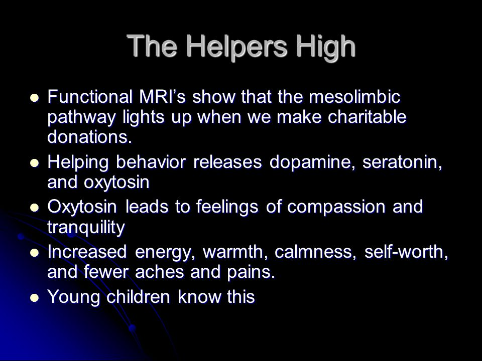 The Helpers High Functional MRI's show that the mesolimbic pathway lights up when we make charitable donations.