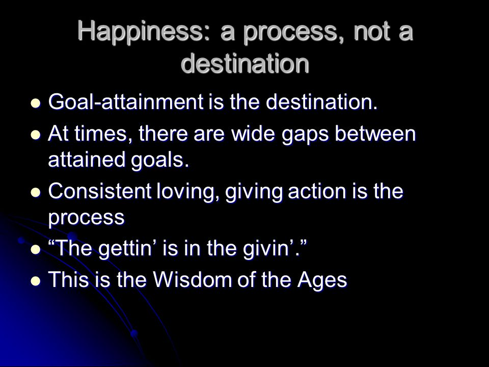 Happiness: a process, not a destination Goal-attainment is the destination.