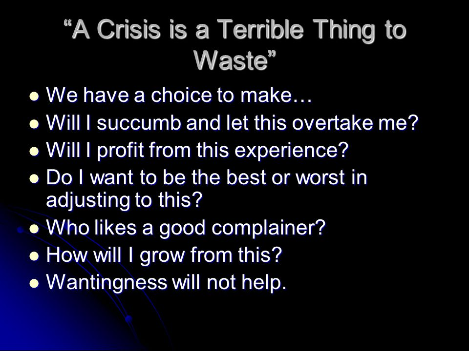 A Crisis is a Terrible Thing to Waste We have a choice to make… We have a choice to make… Will I succumb and let this overtake me.