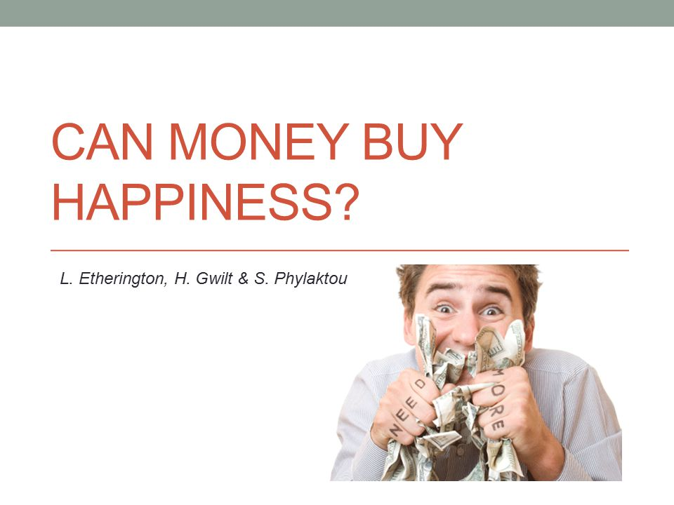 CAN MONEY BUY HAPPINESS? L. Etherington, H. Gwilt & S. Phylaktou