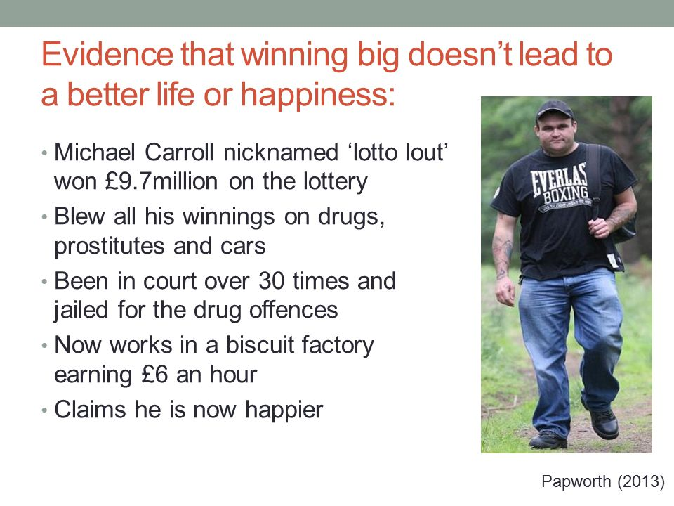 Evidence that winning big doesn't lead to a better life or happiness: Michael Carroll nicknamed 'lotto lout' won £9.7million on the lottery Blew all his winnings on drugs, prostitutes and cars Been in court over 30 times and jailed for the drug offences Now works in a biscuit factory earning £6 an hour Claims he is now happier Papworth (2013)