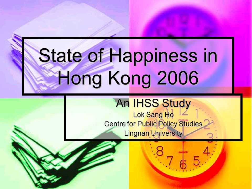 State of Happiness in Hong Kong 2006 An IHSS Study Lok Sang Ho Centre for Public Policy Studies Lingnan University
