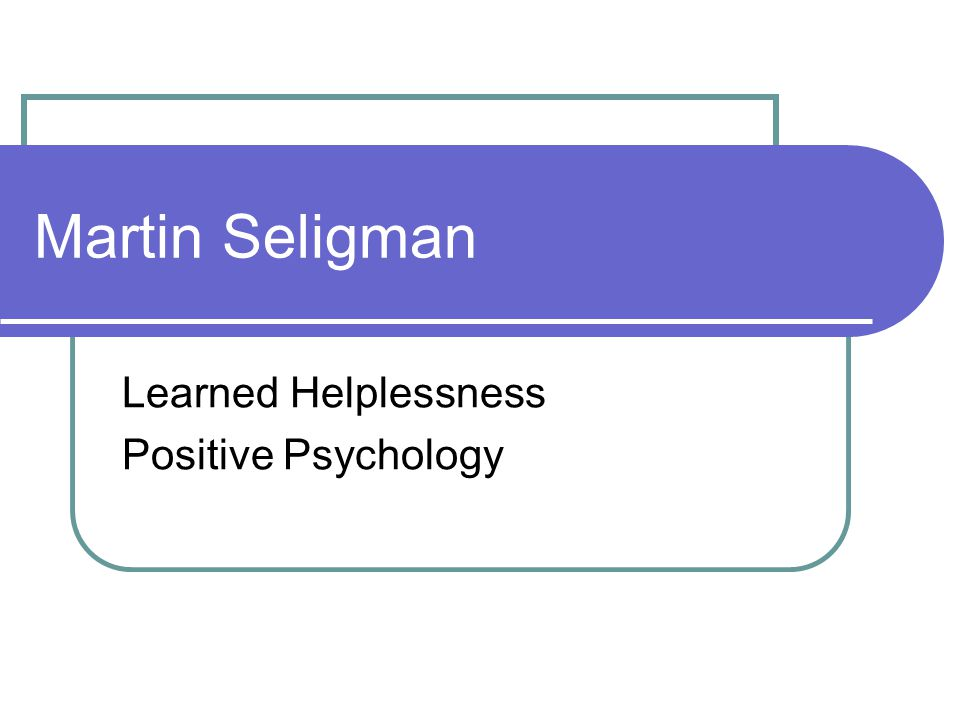 Martin Seligman Learned Helplessness Positive Psychology