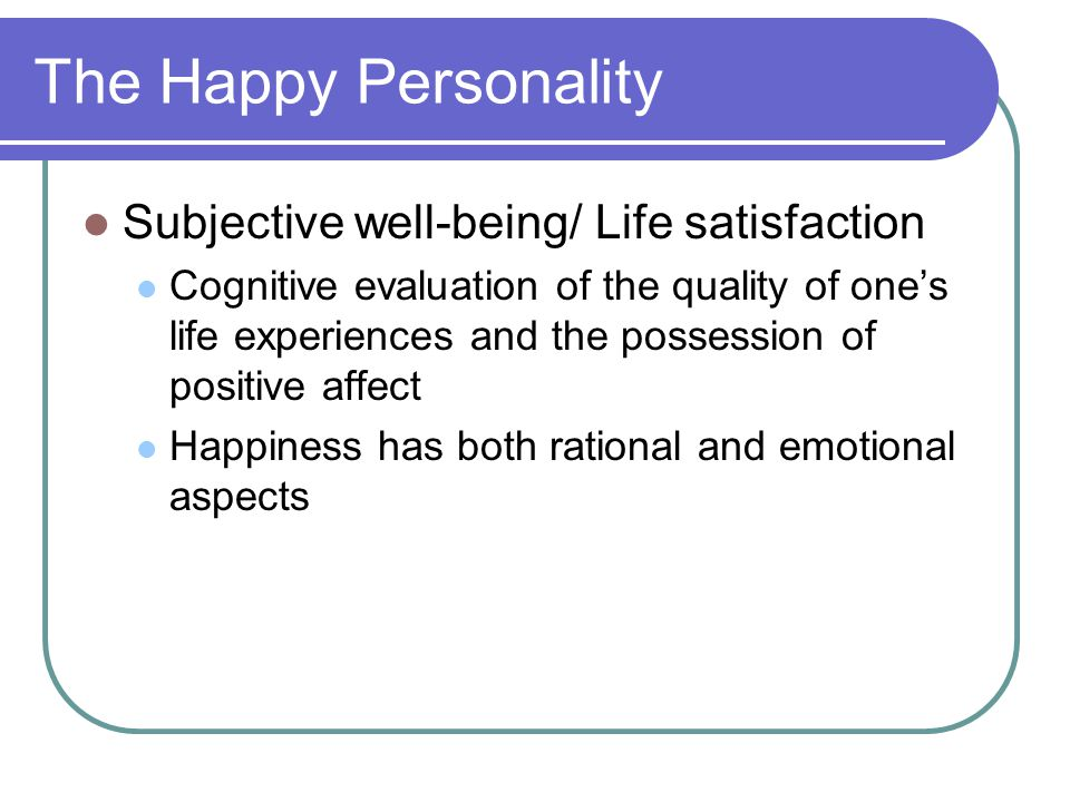 The Happy Personality Subjective well-being/ Life satisfaction Cognitive evaluation of the quality of one's life experiences and the possession of pos