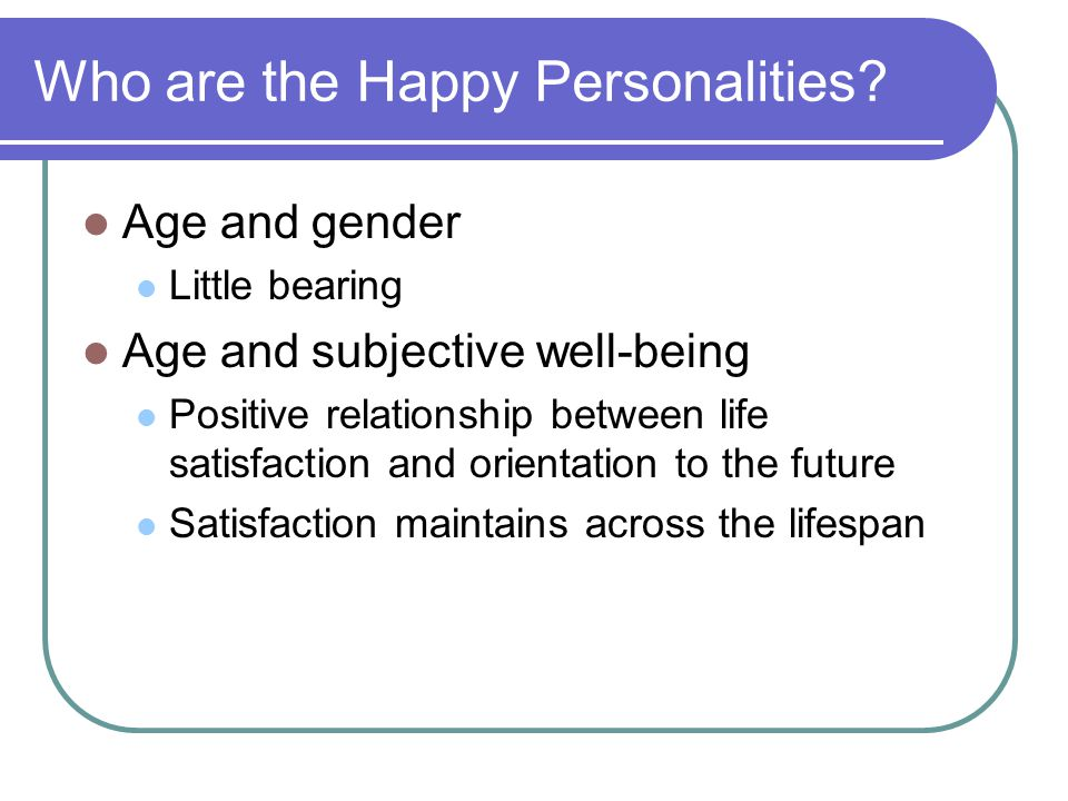 Who are the Happy Personalities? Age and gender Little bearing Age and subjective well-being Positive relationship between life satisfaction and orien
