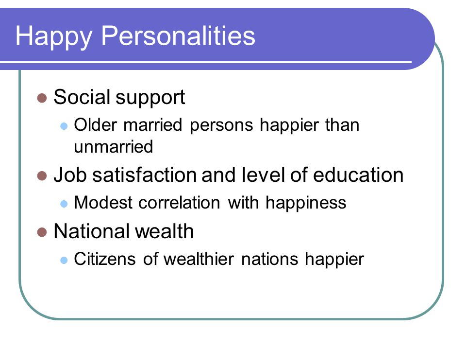 Happy Personalities Social support Older married persons happier than unmarried Job satisfaction and level of education Modest correlation with happiness National wealth Citizens of wealthier nations happier