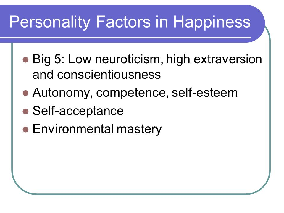 Personality Factors in Happiness Big 5: Low neuroticism, high extraversion and conscientiousness Autonomy, competence, self-esteem Self-acceptance Env