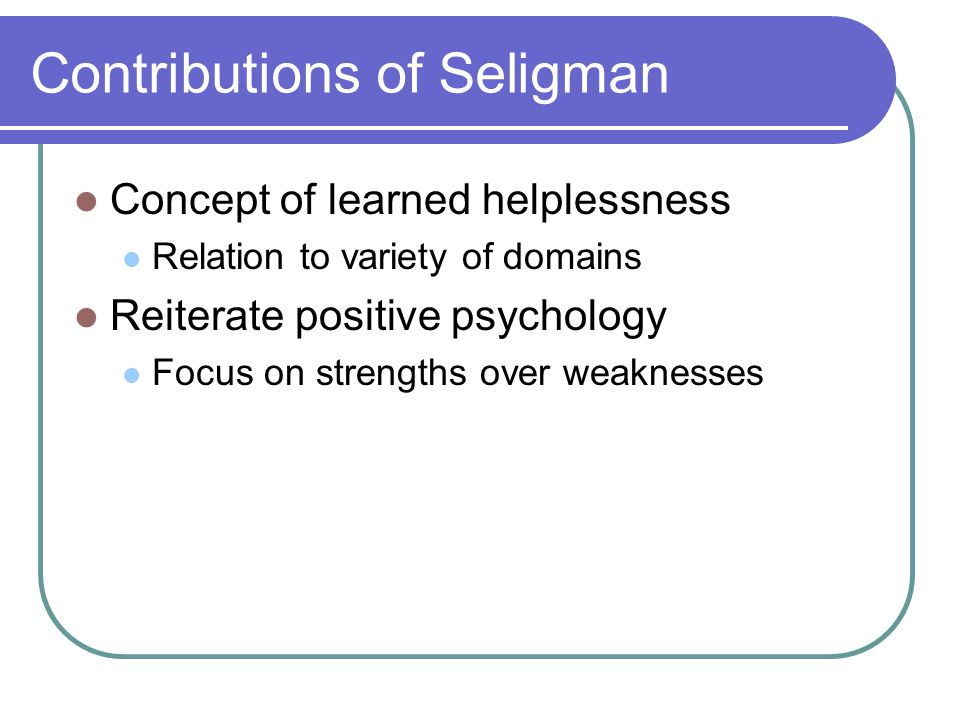 Contributions of Seligman Concept of learned helplessness Relation to variety of domains Reiterate positive psychology Focus on strengths over weaknesses