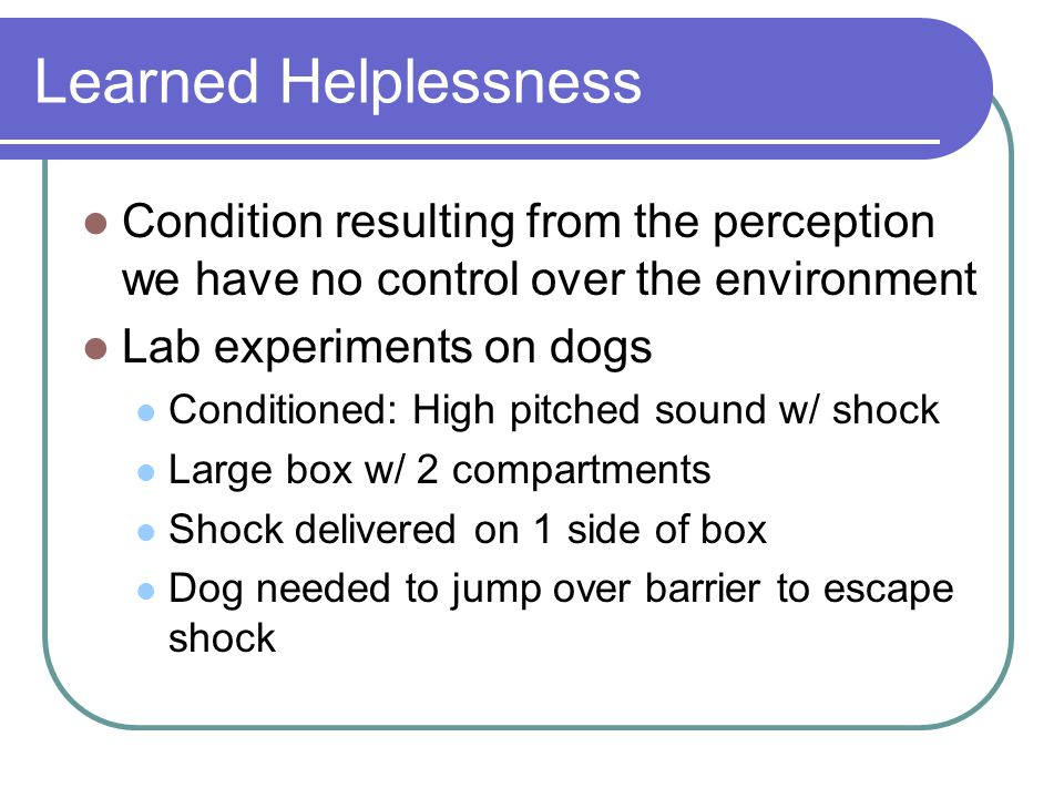Learned Helplessness Condition resulting from the perception we have no control over the environment Lab experiments on dogs Conditioned: High pitched