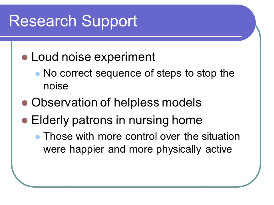 Research Support Loud noise experiment No correct sequence of steps to stop the noise Observation of helpless models Elderly patrons in nursing home Those with more control over the situation were happier and more physically active